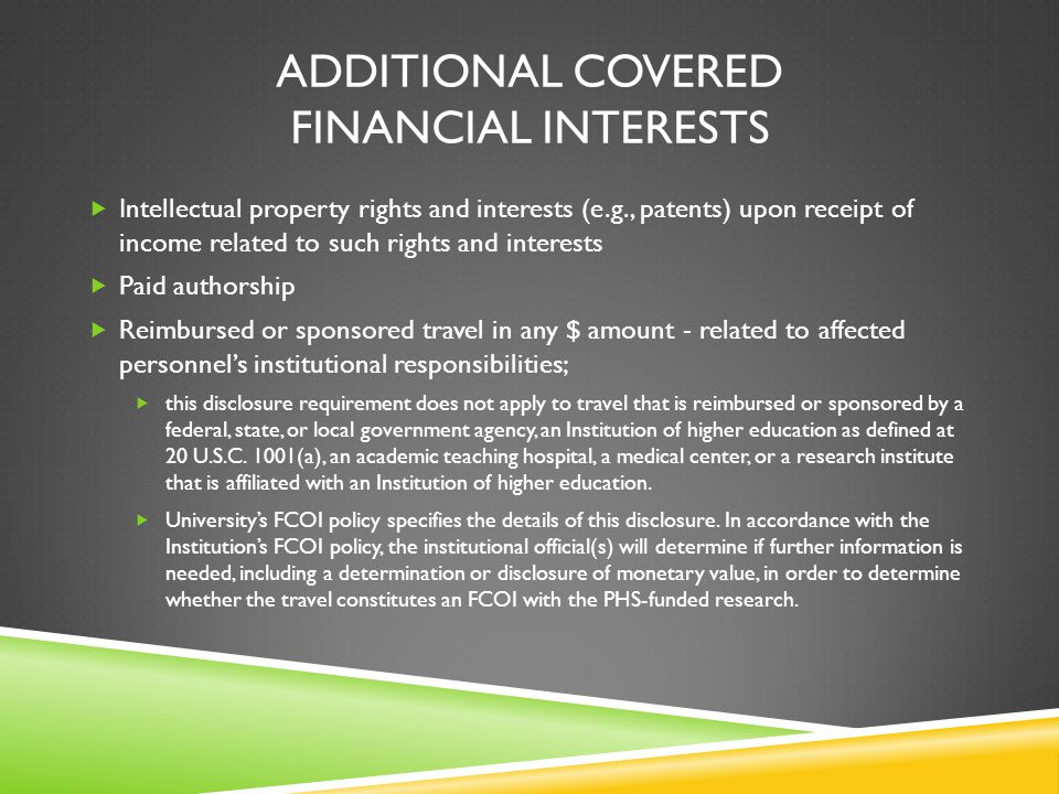 ADDITIONAL COVERED FINANCIAL INTERESTS  Intellectual property rights and interests (e.g., patents) upon receipt of income related to such rights and interests  Paid authorship  Reimbursed or sponsored travel in any $ amount - related to affected personnel's institutional responsibilities;  this disclosure requirement does not apply to travel that is reimbursed or sponsored by a federal, state, or local government agency, an Institution of higher education as defined at 20 U.S.C.