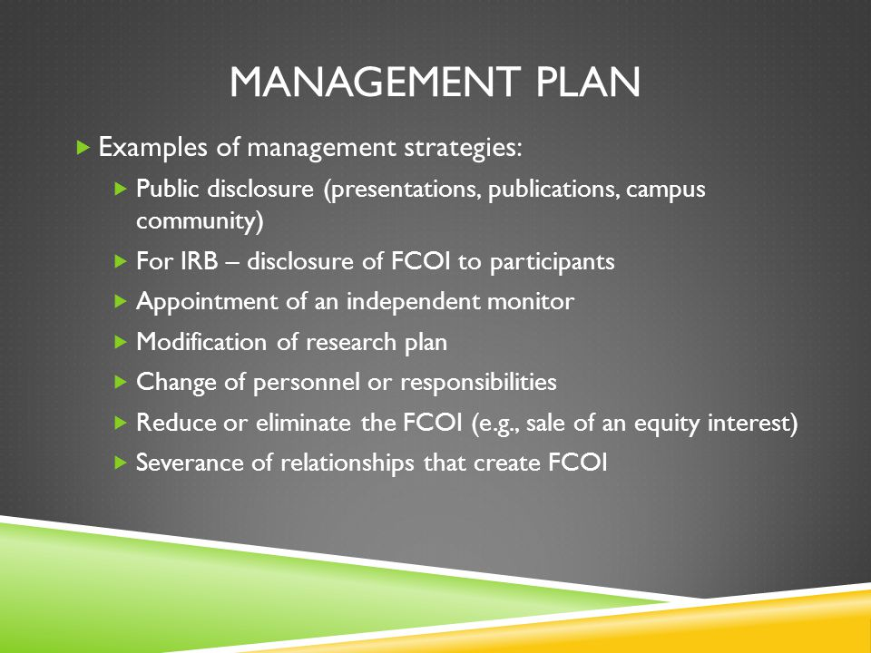 MANAGEMENT PLAN  Examples of management strategies:  Public disclosure (presentations, publications, campus community)  For IRB – disclosure of FCOI to participants  Appointment of an independent monitor  Modification of research plan  Change of personnel or responsibilities  Reduce or eliminate the FCOI (e.g., sale of an equity interest)  Severance of relationships that create FCOI