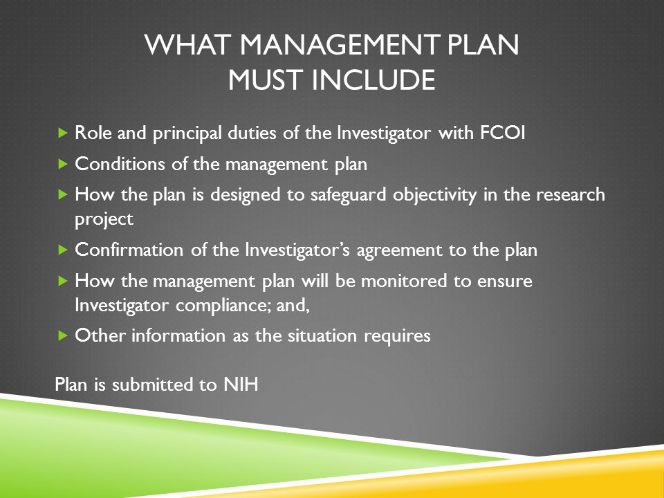 WHAT MANAGEMENT PLAN MUST INCLUDE  Role and principal duties of the Investigator with FCOI  Conditions of the management plan  How the plan is designed to safeguard objectivity in the research project  Confirmation of the Investigator's agreement to the plan  How the management plan will be monitored to ensure Investigator compliance; and,  Other information as the situation requires Plan is submitted to NIH