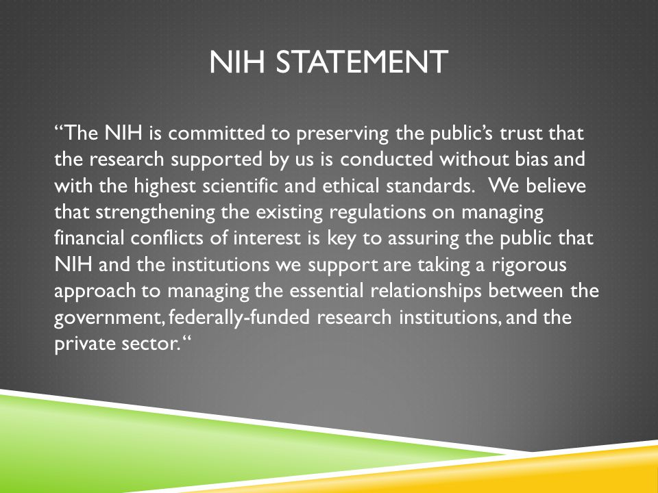 NIH STATEMENT The NIH is committed to preserving the public's trust that the research supported by us is conducted without bias and with the highest scientific and ethical standards.
