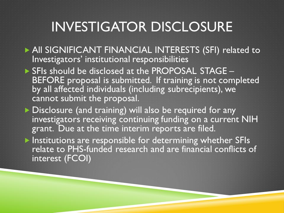 INVESTIGATOR DISCLOSURE  All SIGNIFICANT FINANCIAL INTERESTS (SFI) related to Investigators' institutional responsibilities  SFIs should be disclosed at the PROPOSAL STAGE – BEFORE proposal is submitted.