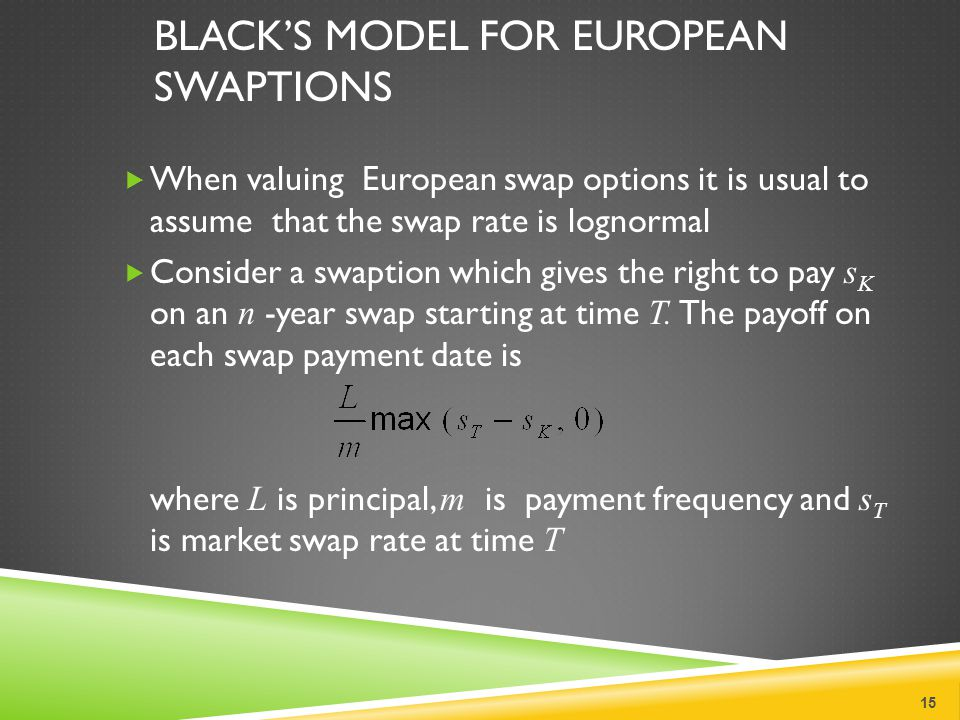 BLACK'S MODEL FOR EUROPEAN SWAPTIONS  When valuing European swap options it is usual to assume that the swap rate is lognormal  Consider a swaption which gives the right to pay s K on an n -year swap starting at time T.