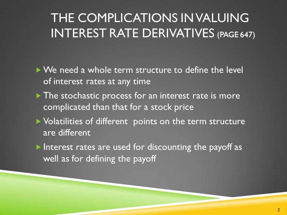 THE COMPLICATIONS IN VALUING INTEREST RATE DERIVATIVES (PAGE 647)  We need a whole term structure to define the level of interest rates at any time  The stochastic process for an interest rate is more complicated than that for a stock price  Volatilities of different points on the term structure are different  Interest rates are used for discounting the payoff as well as for defining the payoff 2