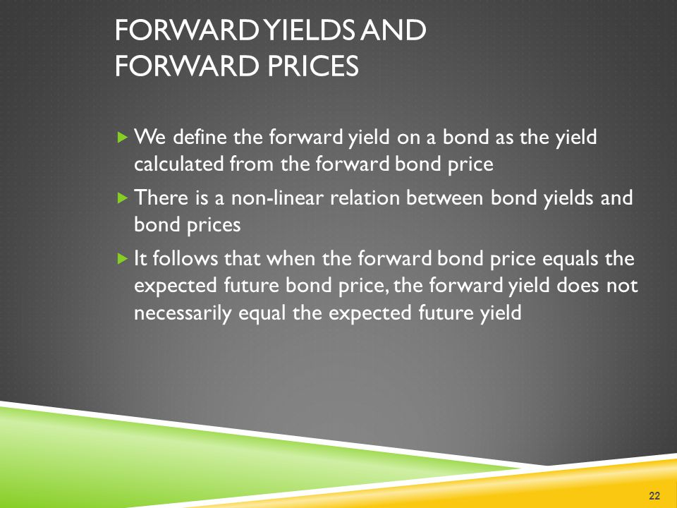 FORWARD YIELDS AND FORWARD PRICES  We define the forward yield on a bond as the yield calculated from the forward bond price  There is a non-linear relation between bond yields and bond prices  It follows that when the forward bond price equals the expected future bond price, the forward yield does not necessarily equal the expected future yield 22