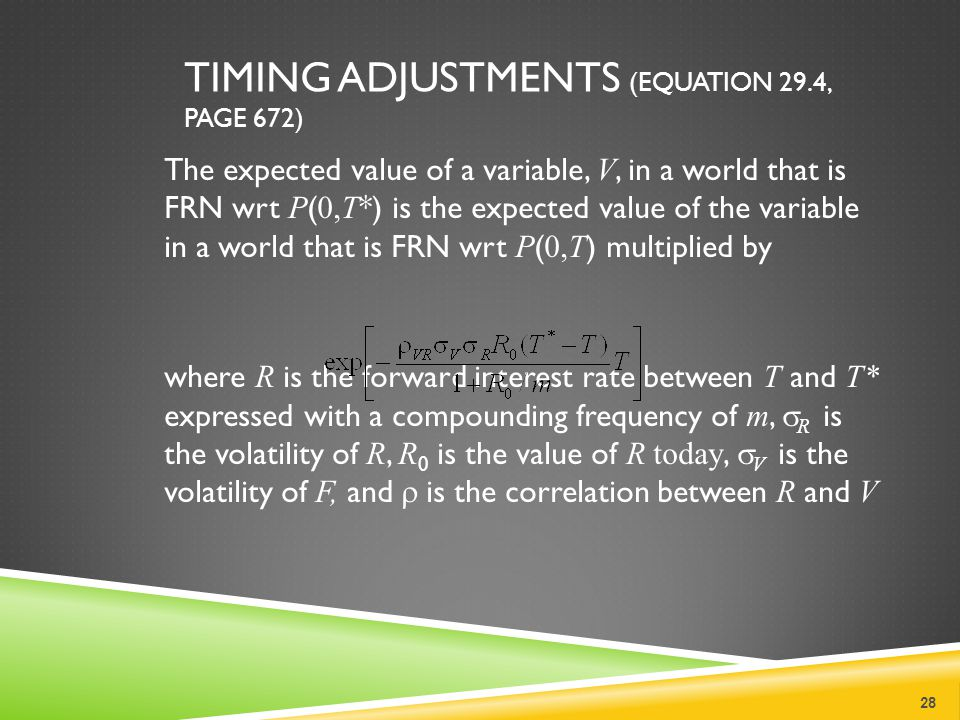 TIMING ADJUSTMENTS (EQUATION 29.4, PAGE 672) The expected value of a variable, V, in a world that is FRN wrt P ( 0,T *) is the expected value of the variable in a world that is FRN wrt P ( 0,T ) multiplied by where R is the forward interest rate between T and T* expressed with a compounding frequency of m,  R is the volatility of R, R 0 is the value of R today,  V is the volatility of F, and  is the correlation between R and V 28