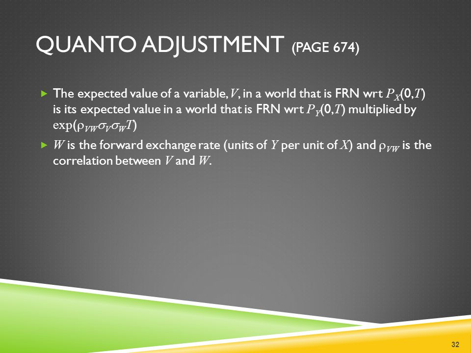 QUANTO ADJUSTMENT (PAGE 674)  The expected value of a variable, V, in a world that is FRN wrt P X (0, T ) is its expected value in a world that is FRN wrt P Y (0, T ) multiplied by exp (  VW  V  W T )  W is the forward exchange rate (units of Y per unit of X ) and  VW is the correlation between V and W.