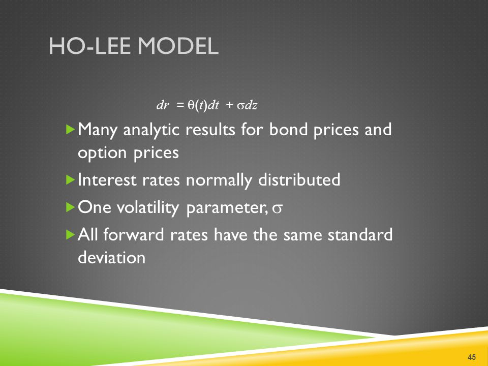 HO-LEE MODEL dr =  ( t ) dt +  dz  Many analytic results for bond prices and option prices  Interest rates normally distributed  One volatility parameter,   All forward rates have the same standard deviation 45