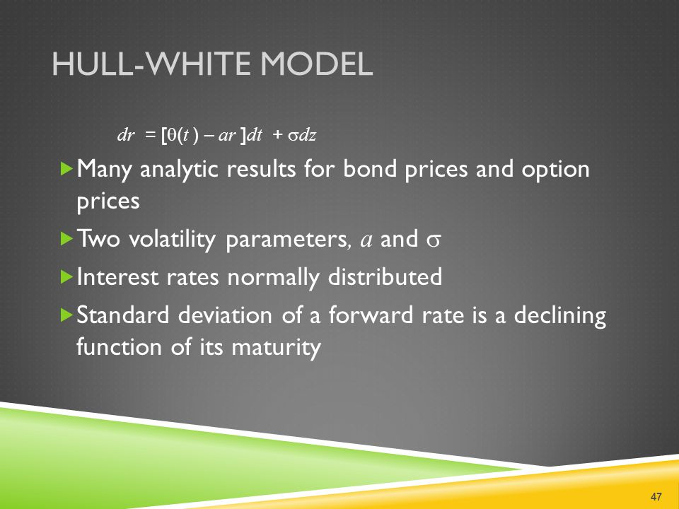 HULL-WHITE MODEL dr = [  ( t ) – ar ] dt +  dz  Many analytic results for bond prices and option prices  Two volatility parameters, a and   Interest rates normally distributed  Standard deviation of a forward rate is a declining function of its maturity 47