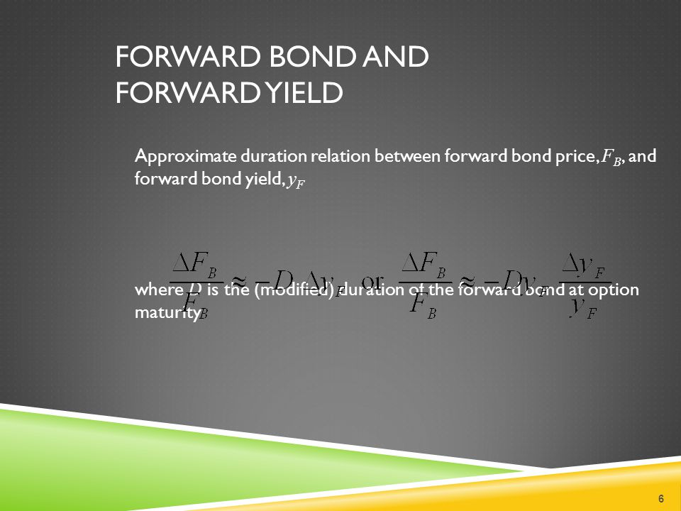 FORWARD BOND AND FORWARD YIELD Approximate duration relation between forward bond price, F B, and forward bond yield, y F where D is the (modified) duration of the forward bond at option maturity 6