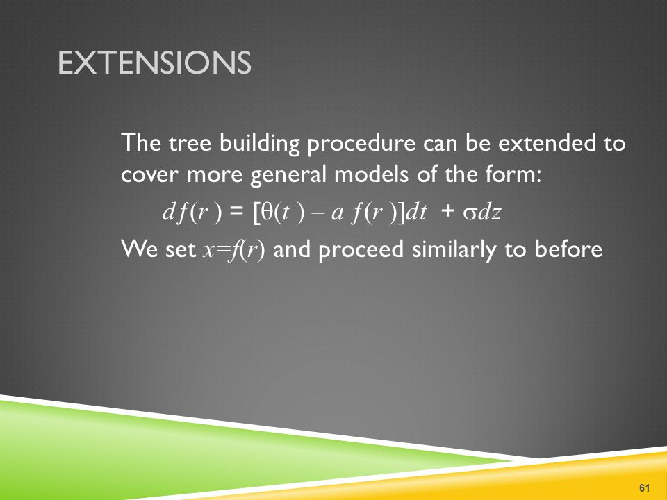EXTENSIONS The tree building procedure can be extended to cover more general models of the form: dƒ(r ) = [  (t ) – a ƒ(r )]dt +  dz We set x=f(r) and proceed similarly to before 61