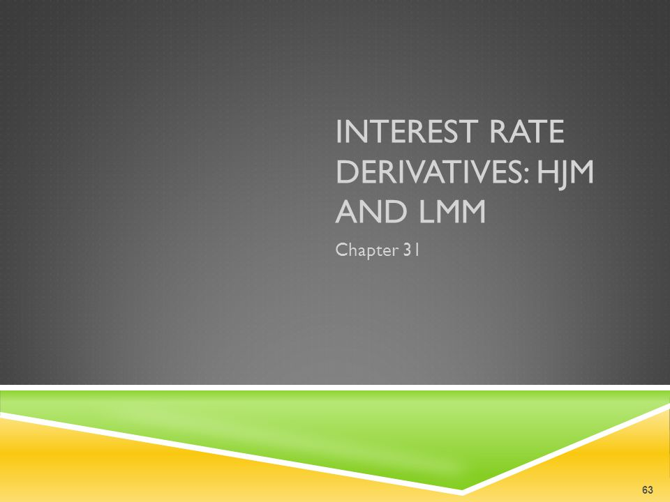 INTEREST RATE DERIVATIVES: HJM AND LMM Chapter 31 63