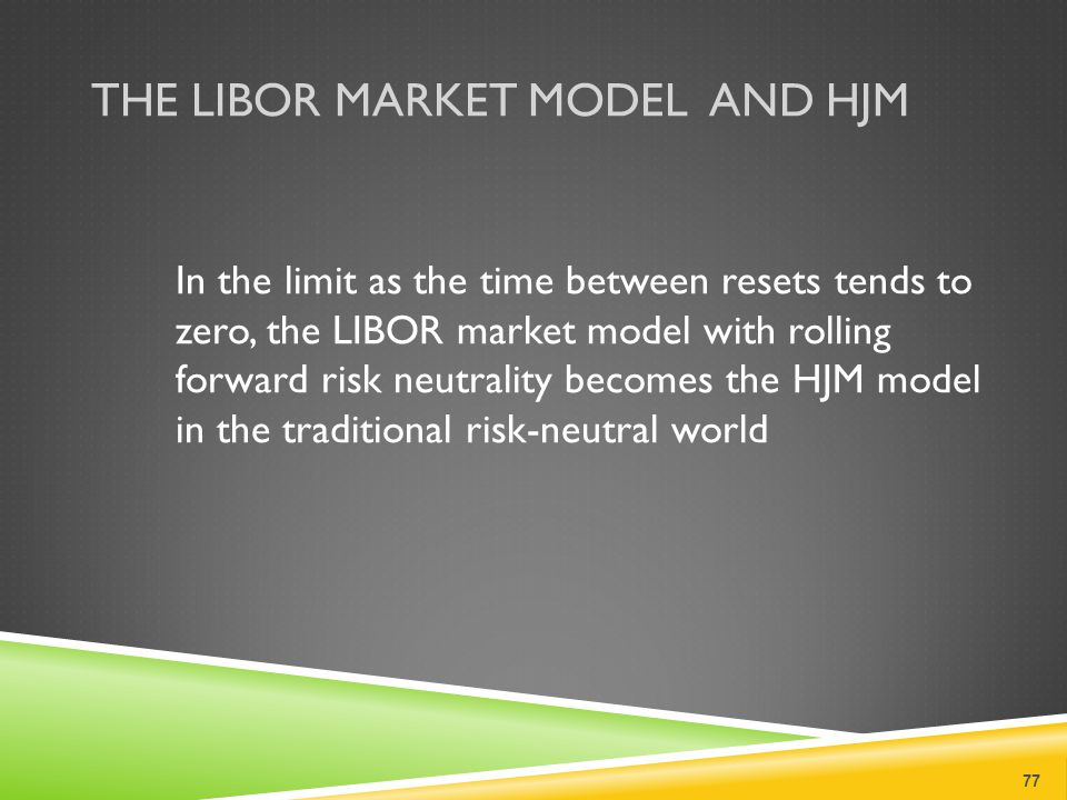 THE LIBOR MARKET MODEL AND HJM In the limit as the time between resets tends to zero, the LIBOR market model with rolling forward risk neutrality becomes the HJM model in the traditional risk-neutral world 77