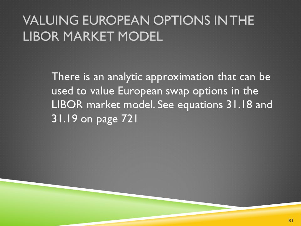 VALUING EUROPEAN OPTIONS IN THE LIBOR MARKET MODEL There is an analytic approximation that can be used to value European swap options in the LIBOR market model.