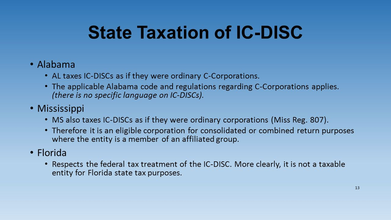 State Taxation of IC-DISC Alabama AL taxes IC-DISCs as if they were ordinary C-Corporations. The applicable Alabama code and regulations regarding C-C