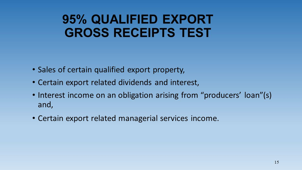 15 95% QUALIFIED EXPORT GROSS RECEIPTS TEST Sales of certain qualified export property, Certain export related dividends and interest, Interest income