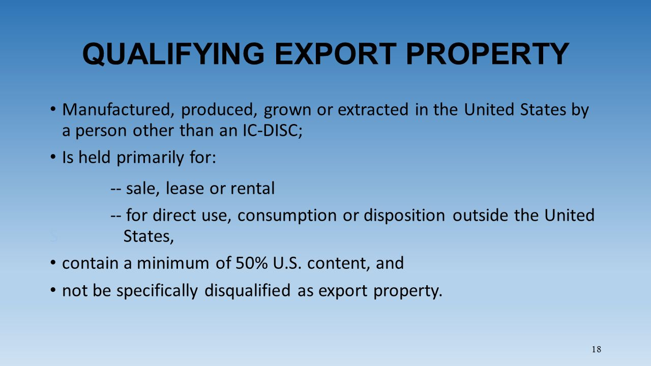 18 QUALIFYING EXPORT PROPERTY Manufactured, produced, grown or extracted in the United States by a person other than an IC-DISC; Is held primarily for: -- sale, lease or rental -- for direct use, consumption or disposition outside the United S States, contain a minimum of 50% U.S.