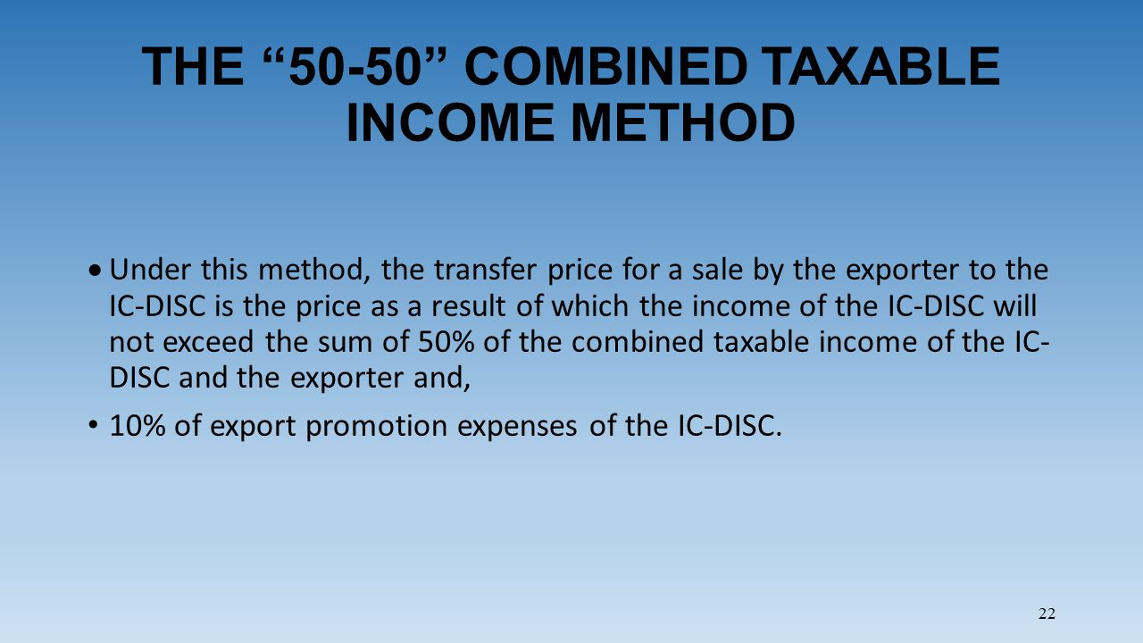 22 THE 50-50 COMBINED TAXABLE INCOME METHOD  Under this method, the transfer price for a sale by the exporter to the IC-DISC is the price as a result of which the income of the IC-DISC will not exceed the sum of 50% of the combined taxable income of the IC- DISC and the exporter and, 10% of export promotion expenses of the IC-DISC.
