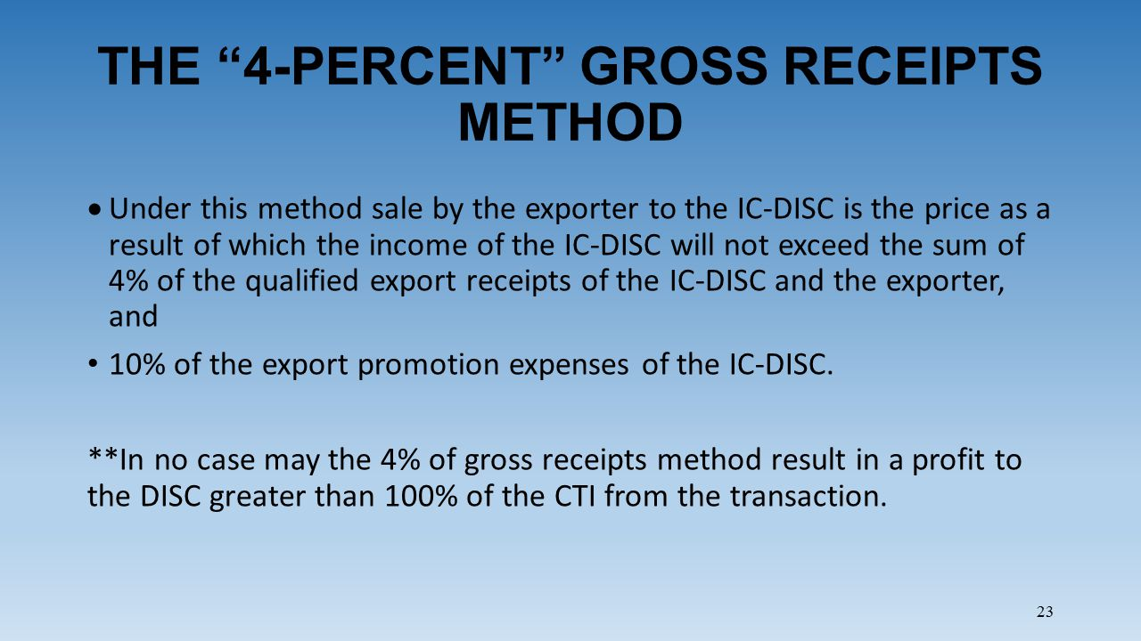 23 THE 4-PERCENT GROSS RECEIPTS METHOD  Under this method sale by the exporter to the IC-DISC is the price as a result of which the income of the IC-DISC will not exceed the sum of 4% of the qualified export receipts of the IC-DISC and the exporter, and 10% of the export promotion expenses of the IC-DISC.