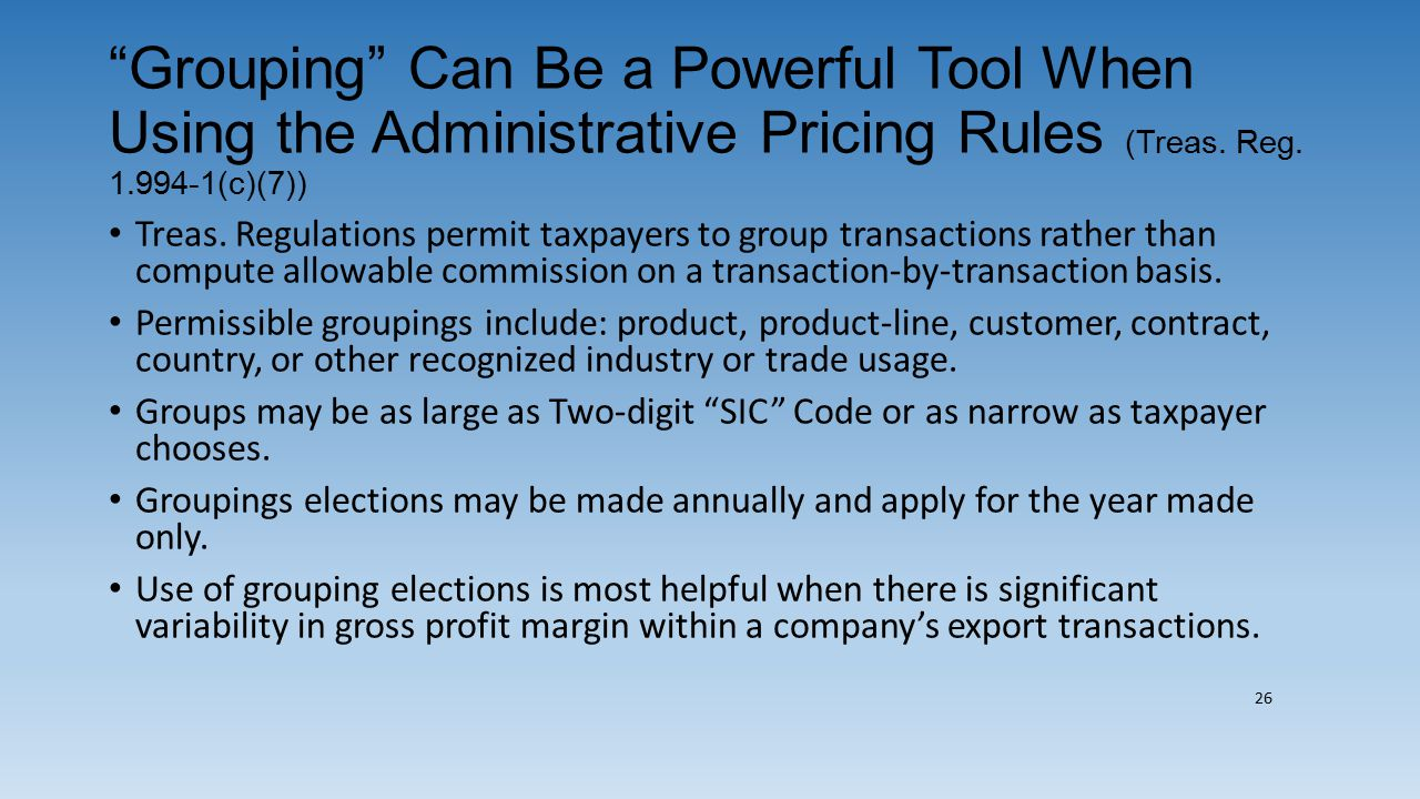 """""""Grouping"""" Can Be a Powerful Tool When Using the Administrative Pricing Rules (Treas. Reg. 1.994-1(c)(7)) Treas. Regulations permit taxpayers to group"""