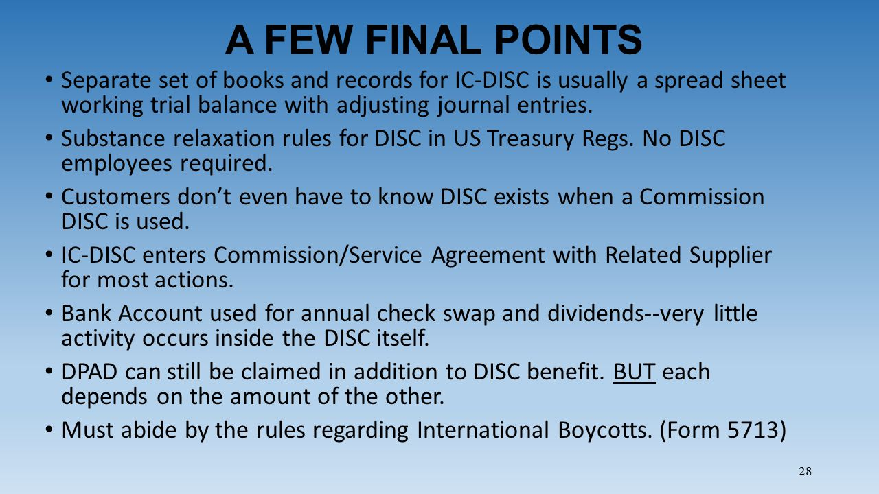28 A FEW FINAL POINTS Separate set of books and records for IC-DISC is usually a spread sheet working trial balance with adjusting journal entries. Su