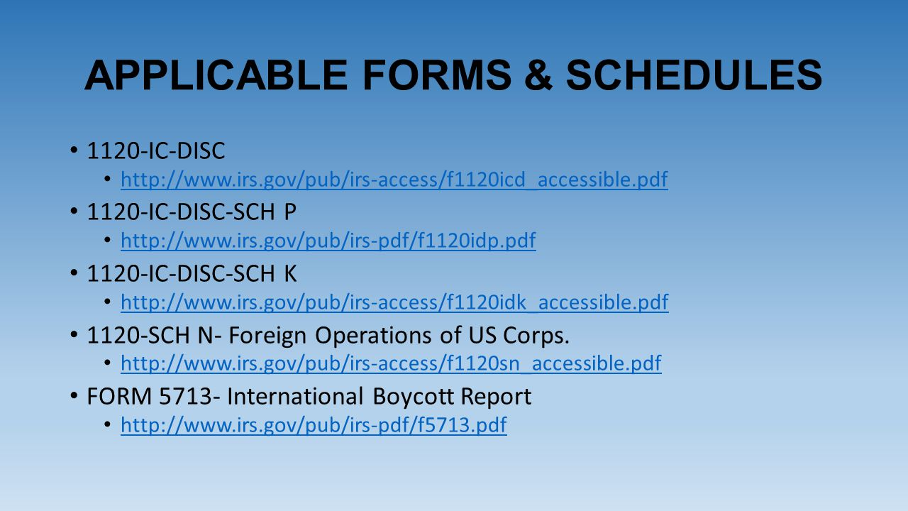 APPLICABLE FORMS & SCHEDULES 1120-IC-DISC http://www.irs.gov/pub/irs-access/f1120icd_accessible.pdf 1120-IC-DISC-SCH P http://www.irs.gov/pub/irs-pdf/f1120idp.pdf 1120-IC-DISC-SCH K http://www.irs.gov/pub/irs-access/f1120idk_accessible.pdf 1120-SCH N- Foreign Operations of US Corps.
