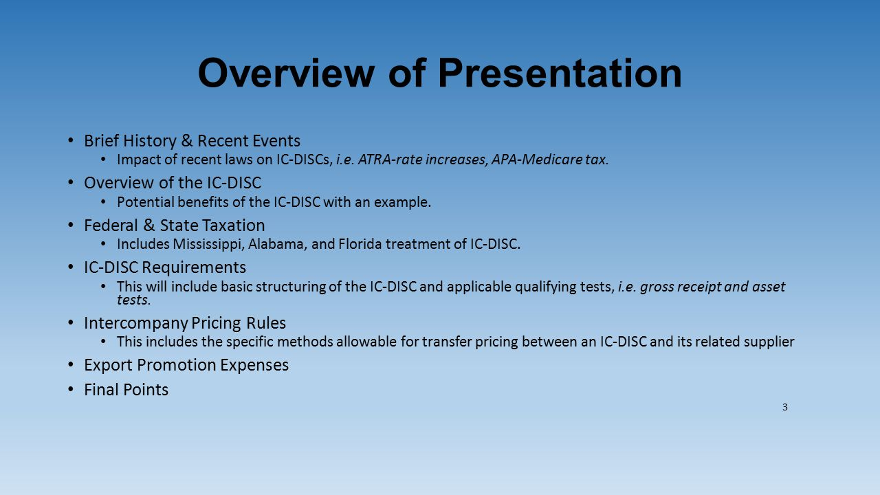 Overview of Presentation Brief History & Recent Events Impact of recent laws on IC-DISCs, i.e. ATRA-rate increases, APA-Medicare tax. Overview of the