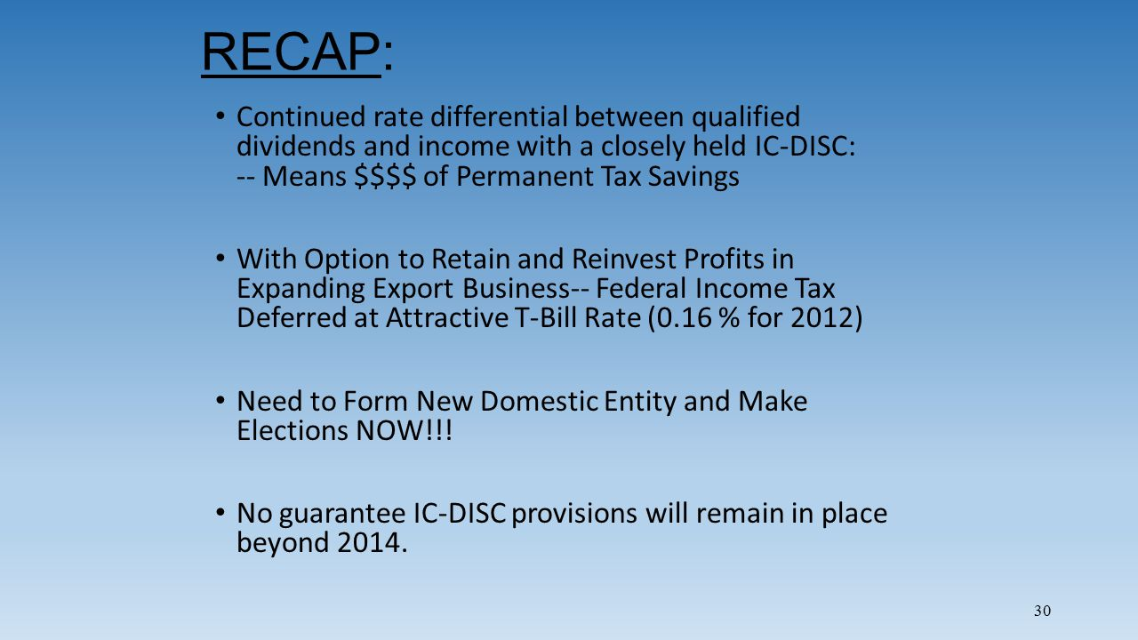30 RECAP: Continued rate differential between qualified dividends and income with a closely held IC-DISC: -- Means $$$$ of Permanent Tax Savings With Option to Retain and Reinvest Profits in Expanding Export Business-- Federal Income Tax Deferred at Attractive T-Bill Rate (0.16 % for 2012) Need to Form New Domestic Entity and Make Elections NOW!!.