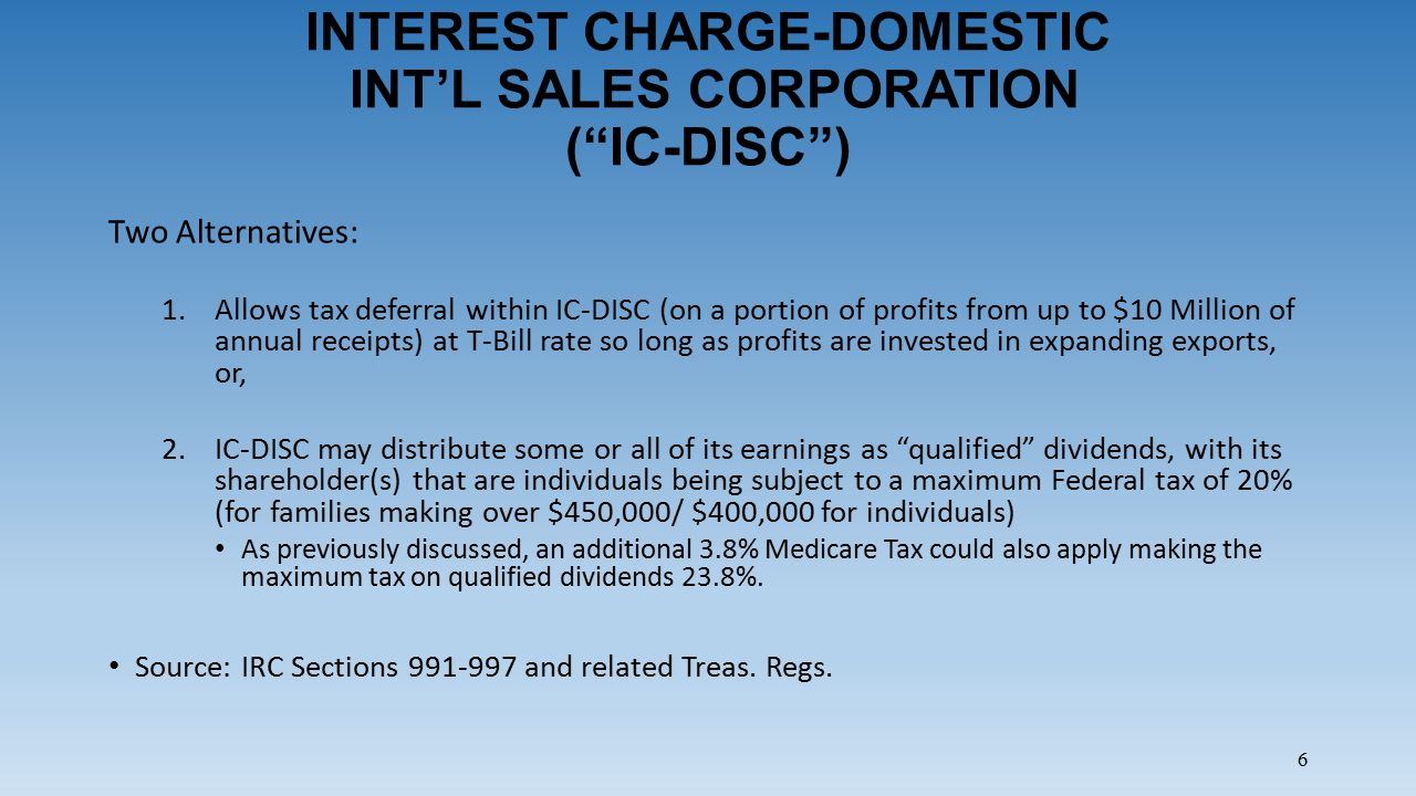 6 INTEREST CHARGE-DOMESTIC INT'L SALES CORPORATION ( IC-DISC ) Two Alternatives: 1.Allows tax deferral within IC-DISC (on a portion of profits from up to $10 Million of annual receipts) at T-Bill rate so long as profits are invested in expanding exports, or, 2.IC-DISC may distribute some or all of its earnings as qualified dividends, with its shareholder(s) that are individuals being subject to a maximum Federal tax of 20% (for families making over $450,000/ $400,000 for individuals) As previously discussed, an additional 3.8% Medicare Tax could also apply making the maximum tax on qualified dividends 23.8%.