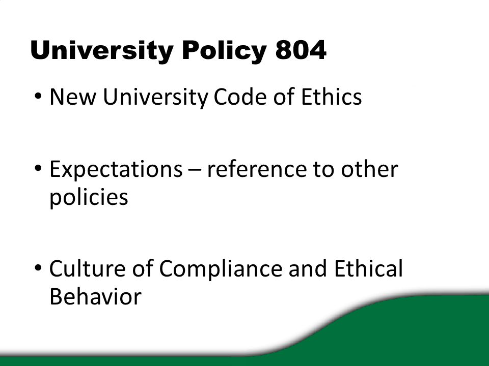 University Policy 804 New University Code of Ethics Expectations – reference to other policies Culture of Compliance and Ethical Behavior