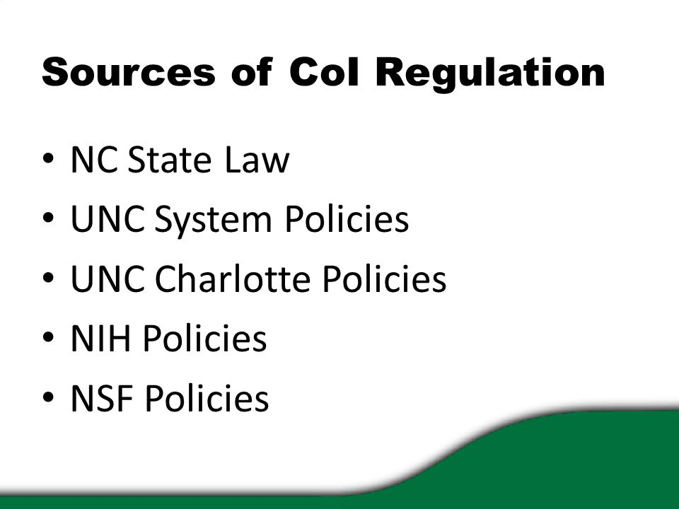 Sources of CoI Regulation NC State Law UNC System Policies UNC Charlotte Policies NIH Policies NSF Policies