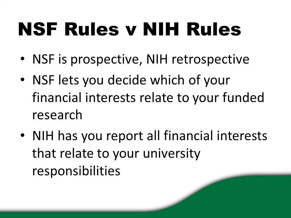 NSF Rules v NIH Rules NSF is prospective, NIH retrospective NSF lets you decide which of your financial interests relate to your funded research NIH h