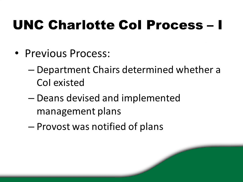 UNC Charlotte CoI Process – I Previous Process: – Department Chairs determined whether a CoI existed – Deans devised and implemented management plans – Provost was notified of plans