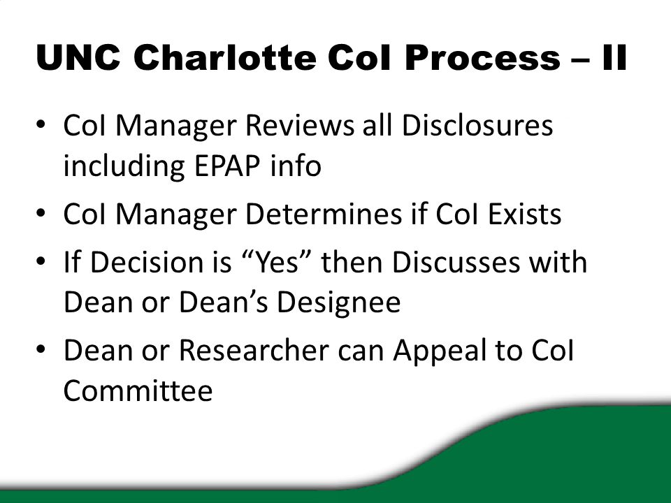 UNC Charlotte CoI Process – II CoI Manager Reviews all Disclosures including EPAP info CoI Manager Determines if CoI Exists If Decision is Yes then Discusses with Dean or Dean's Designee Dean or Researcher can Appeal to CoI Committee