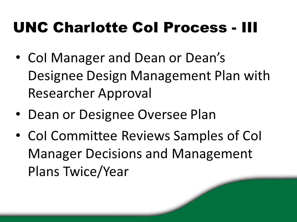 UNC Charlotte CoI Process - III CoI Manager and Dean or Dean's Designee Design Management Plan with Researcher Approval Dean or Designee Oversee Plan CoI Committee Reviews Samples of CoI Manager Decisions and Management Plans Twice/Year