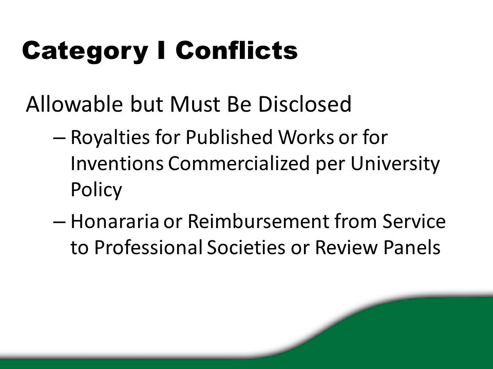 Category I Conflicts Allowable but Must Be Disclosed – Royalties for Published Works or for Inventions Commercialized per University Policy – Honararia or Reimbursement from Service to Professional Societies or Review Panels