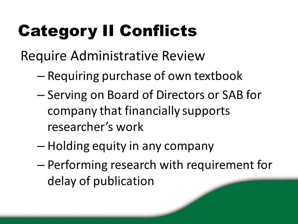 Category II Conflicts Require Administrative Review – Requiring purchase of own textbook – Serving on Board of Directors or SAB for company that financially supports researcher's work – Holding equity in any company – Performing research with requirement for delay of publication