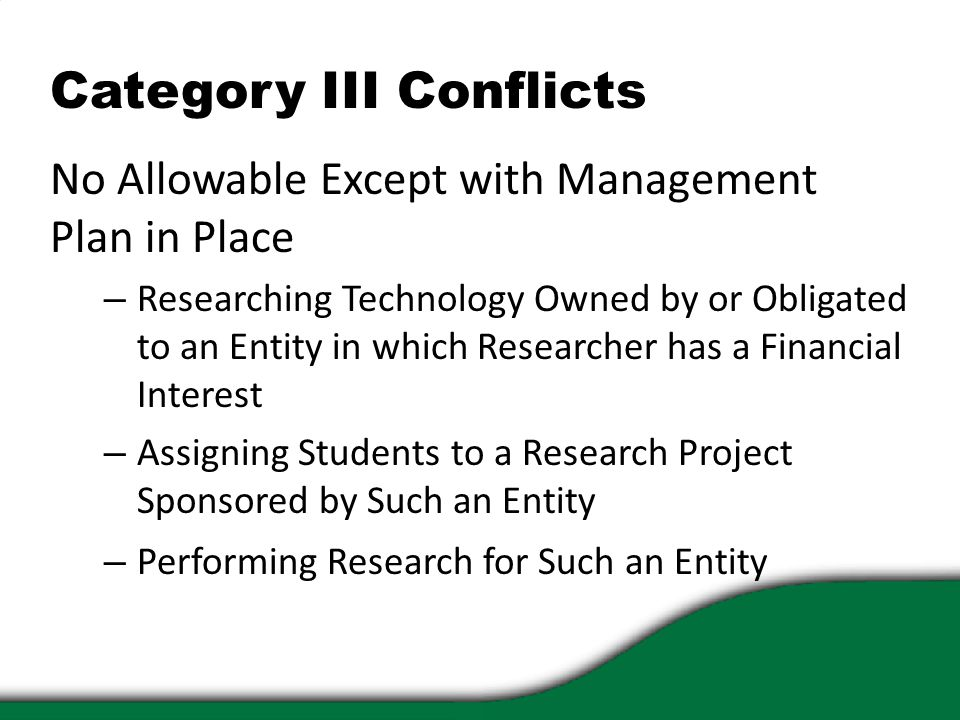 Category III Conflicts No Allowable Except with Management Plan in Place – Researching Technology Owned by or Obligated to an Entity in which Researcher has a Financial Interest – Assigning Students to a Research Project Sponsored by Such an Entity – Performing Research for Such an Entity
