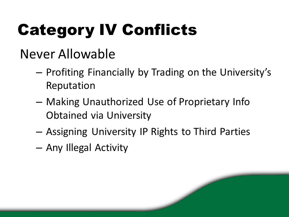 Category IV Conflicts Never Allowable – Profiting Financially by Trading on the University's Reputation – Making Unauthorized Use of Proprietary Info Obtained via University – Assigning University IP Rights to Third Parties – Any Illegal Activity
