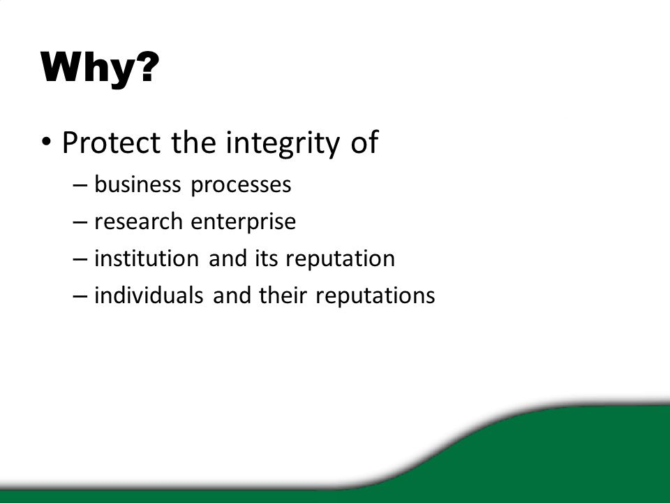 Why? Protect the integrity of – business processes – research enterprise – institution and its reputation – individuals and their reputations