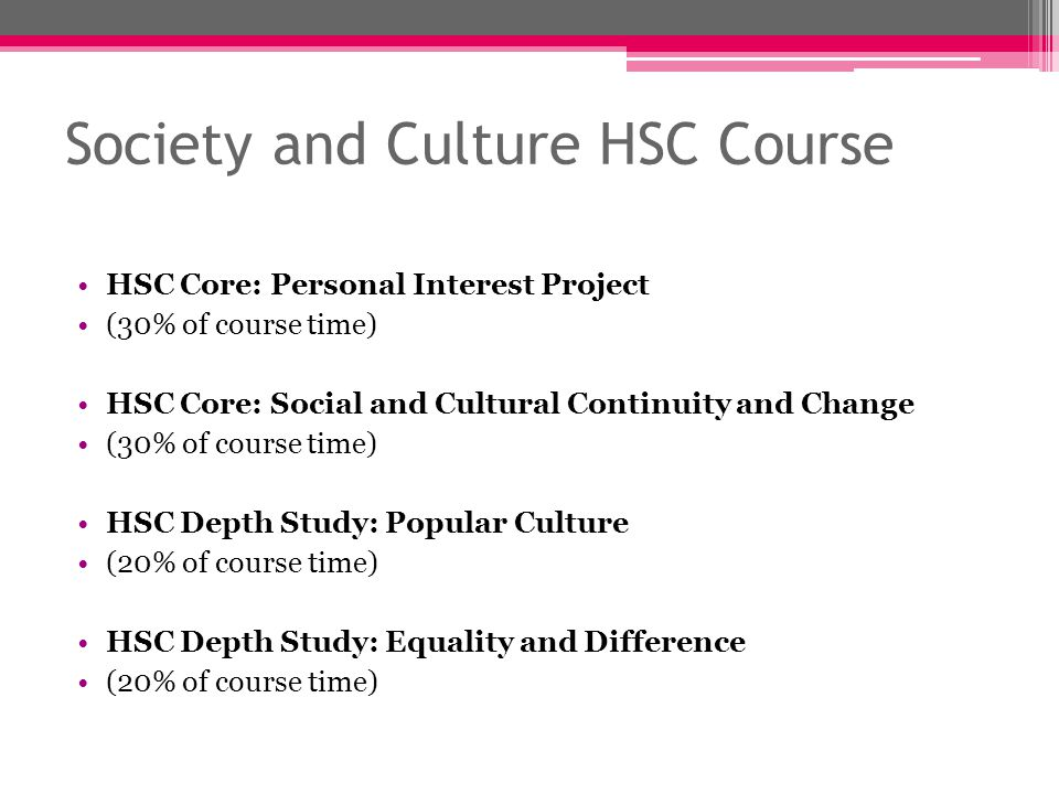 Society and Culture HSC Course HSC Core: Personal Interest Project (30% of course time) HSC Core: Social and Cultural Continuity and Change (30% of course time) HSC Depth Study: Popular Culture (20% of course time) HSC Depth Study: Equality and Difference (20% of course time)