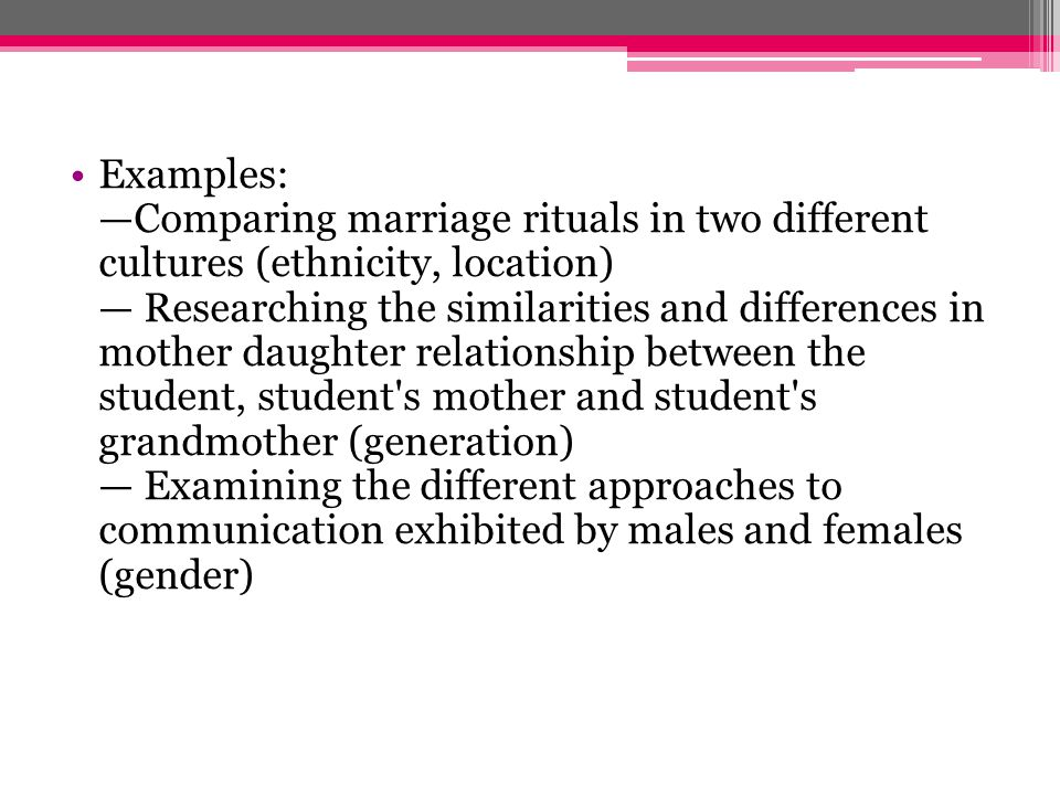 Examples: —Comparing marriage rituals in two different cultures (ethnicity, location) — Researching the similarities and differences in mother daughter relationship between the student, student s mother and student s grandmother (generation) — Examining the different approaches to communication exhibited by males and females (gender)