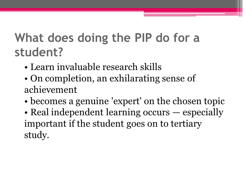 What does doing the PIP do for a student? Learn invaluable research skills On completion, an exhilarating sense of achievement becomes a genuine 'expe