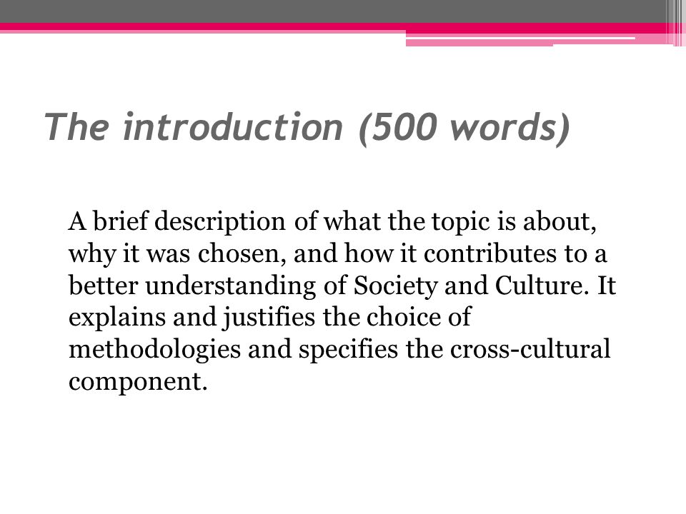 The introduction (500 words) A brief description of what the topic is about, why it was chosen, and how it contributes to a better understanding of So