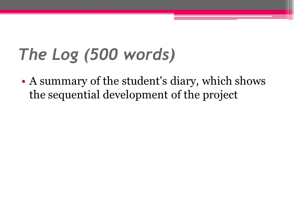The Log (500 words) A summary of the student s diary, which shows the sequential development of the project