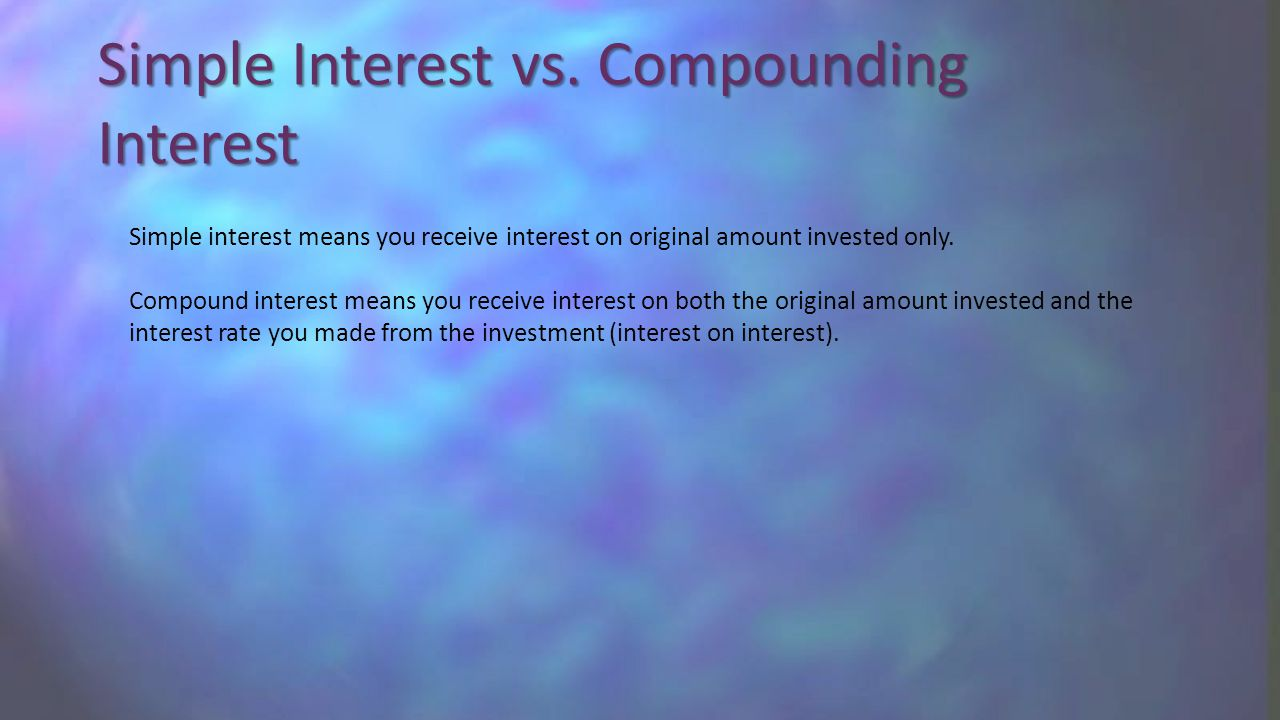 Simple Interest vs. Compounding Interest Simple interest means you receive interest on original amount invested only. Compound interest means you rece