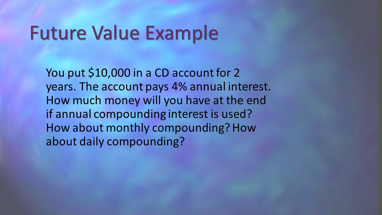 Future Value Example You put $10,000 in a CD account for 2 years. The account pays 4% annual interest. How much money will you have at the end if annu
