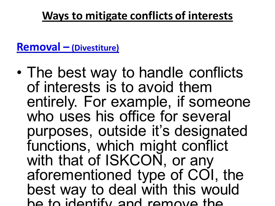 Ways to mitigate conflicts of interests Removal – (Divestiture) The best way to handle conflicts of interests is to avoid them entirely.