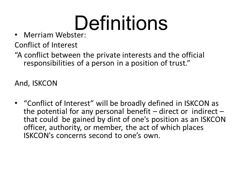 Definitions Merriam Webster: Conflict of Interest A conflict between the private interests and the official responsibilities of a person in a position of trust. And, ISKCON Conflict of Interest will be broadly defined in ISKCON as the potential for any personal benefit – direct or indirect – that could be gained by dint of one s position as an ISKCON officer, authority, or member, the act of which places ISKCON s concerns second to one's own.