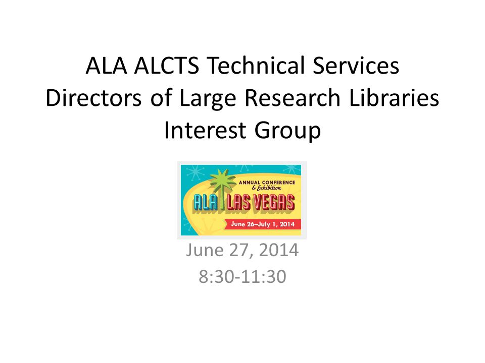 ALA ALCTS Technical Services Directors of Large Research Libraries Interest Group June 27, 2014 8:30-11:30