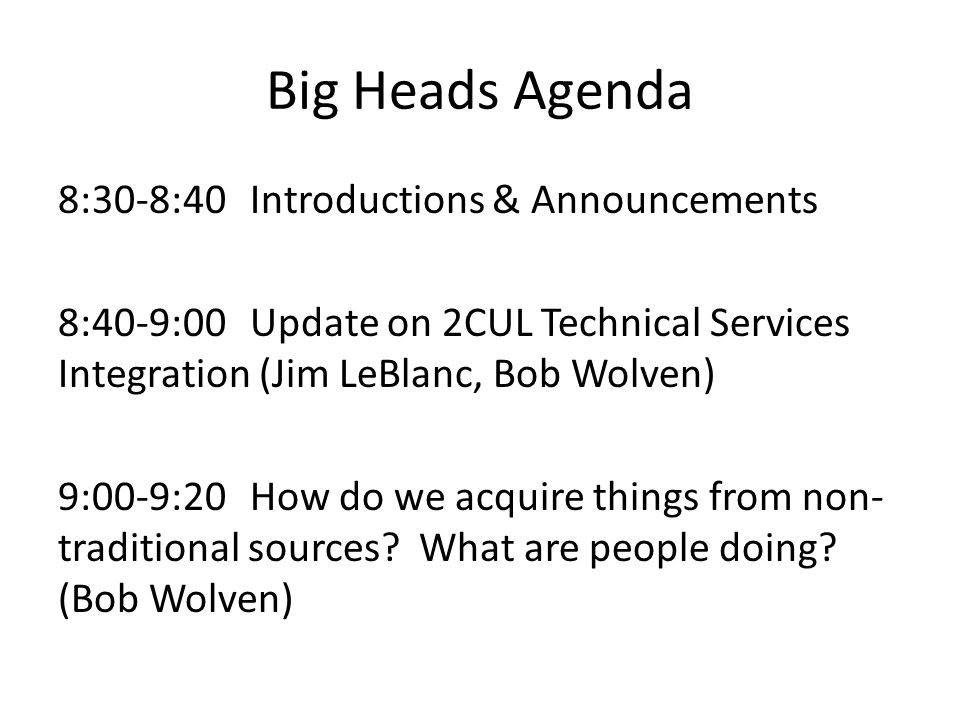Big Heads Agenda 8:30-8:40Introductions & Announcements 8:40-9:00Update on 2CUL Technical Services Integration (Jim LeBlanc, Bob Wolven) 9:00-9:20How do we acquire things from non- traditional sources.